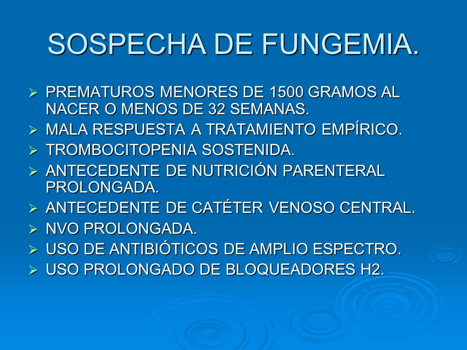 SOSPECHA DE FUNGEMIA. PREMATUROS MENORES DE 1500 GRAMOS AL NACER O MENOS DE 32 SEMANAS. MALA RESPUESTA A TRATAMIENTO EMPÍRICO.
