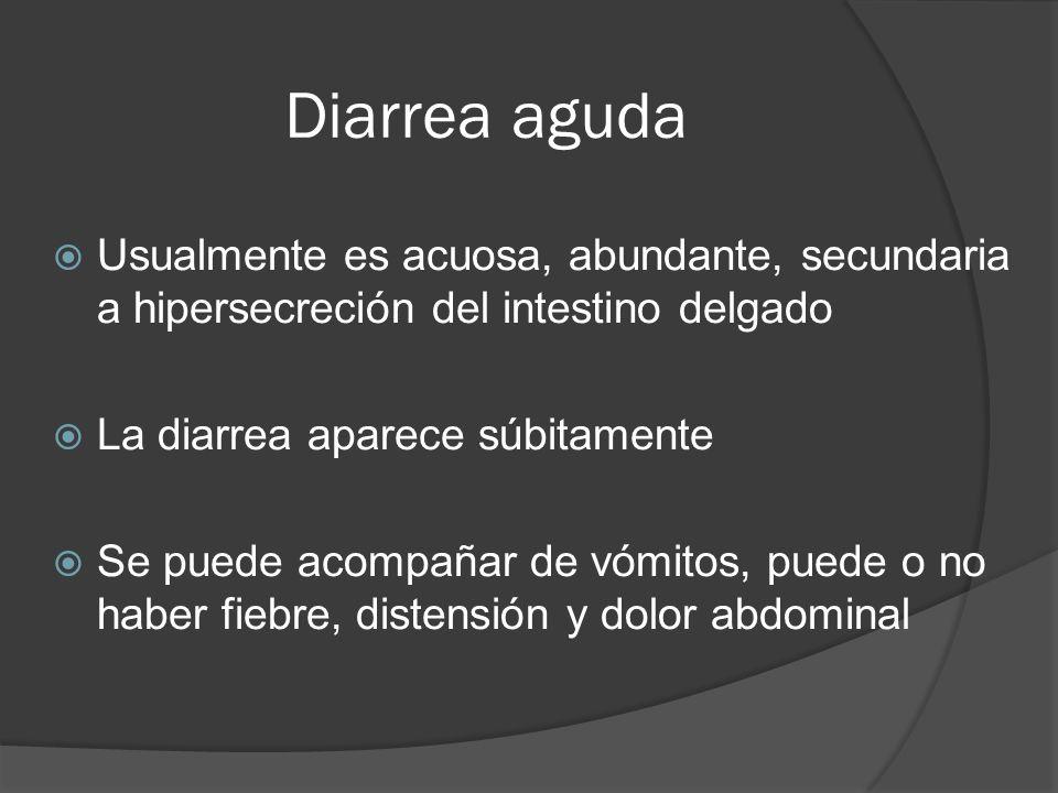 Diarrea aguda Usualmente es acuosa, abundante, secundaria a hipersecreción del intestino delgado. La diarrea aparece súbitamente.