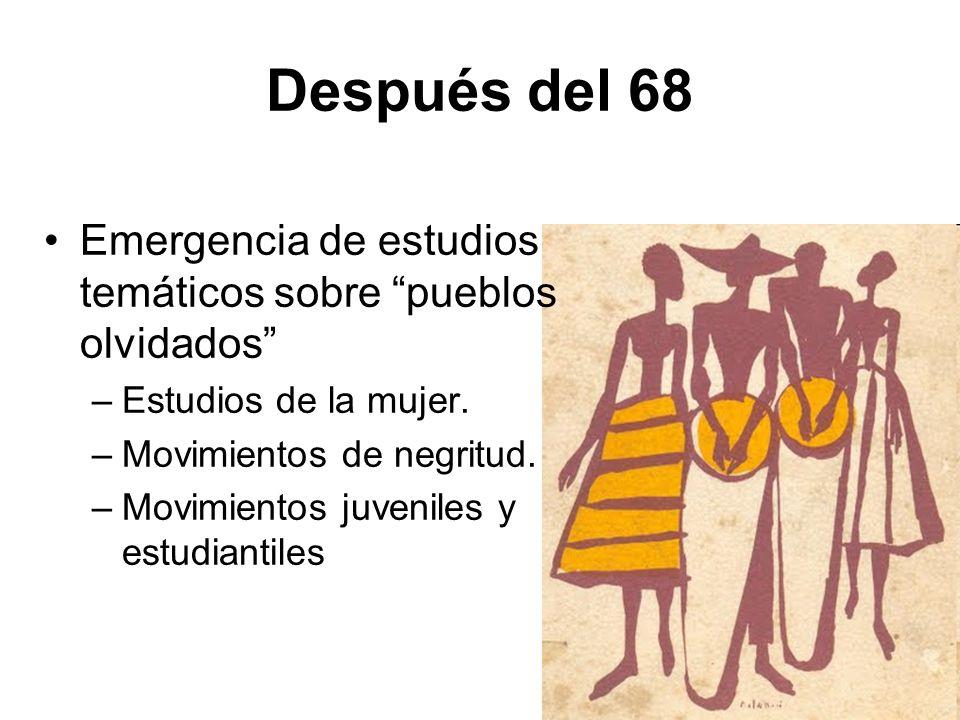 Después del 68 Emergencia de estudios temáticos sobre pueblos olvidados Estudios de la mujer. Movimientos de negritud.