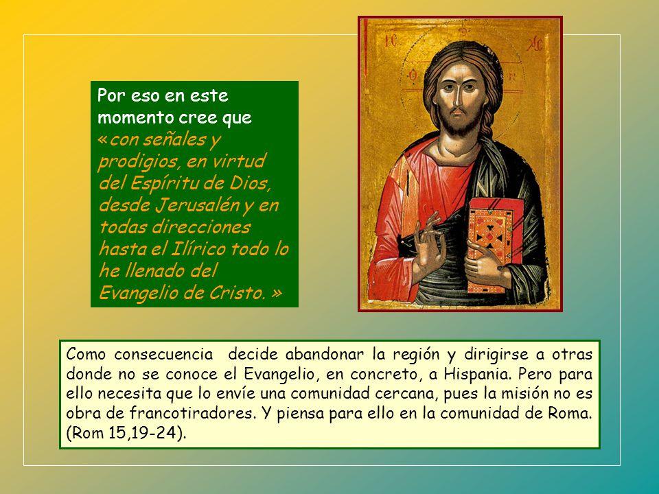 Por eso en este momento cree que «con señales y prodigios, en virtud del Espíritu de Dios, desde Jerusalén y en todas direcciones hasta el Ilírico todo lo he llenado del Evangelio de Cristo. »