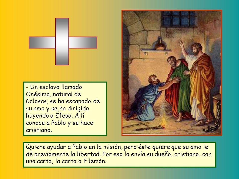 - Un esclavo llamado Onésimo, natural de Colosas, se ha escapado de su amo y se ha dirigido huyendo a Éfeso. Allí conoce a Pablo y se hace cristiano.