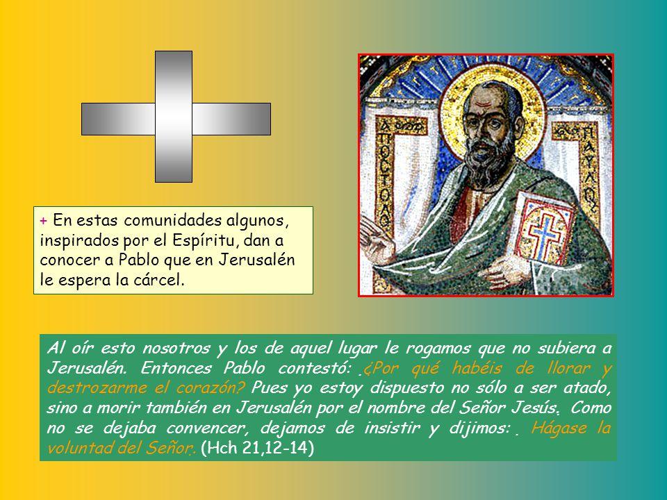 + En estas comunidades algunos, inspirados por el Espíritu, dan a conocer a Pablo que en Jerusalén le espera la cárcel.