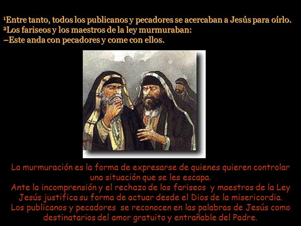 1Entre tanto, todos los publicanos y pecadores se acercaban a Jesús para oírlo. 2Los fariseos y los maestros de la ley murmuraban: –Este anda con pecadores y come con ellos.
