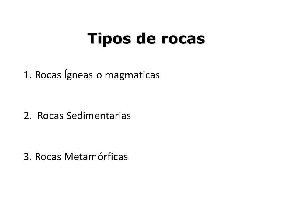 Tipos de rocas 1. Rocas Ígneas o magmaticas 2. Rocas Sedimentarias