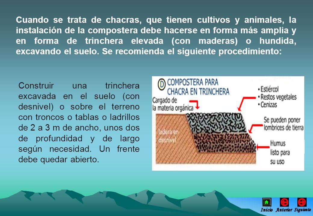 Cuando se trata de chacras, que tienen cultivos y animales, la instalación de la compostera debe hacerse en forma más amplia y en forma de trinchera elevada (con maderas) o hundida, excavando el suelo. Se recomienda el siguiente procedimiento: