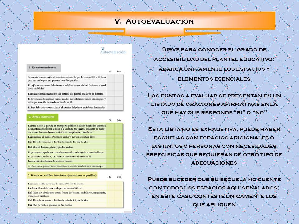 V. AutoevaluaciónSirve para conocer el grado de accesibilidad del plantel educativo: abarca únicamente los espacios y elementos esenciales.