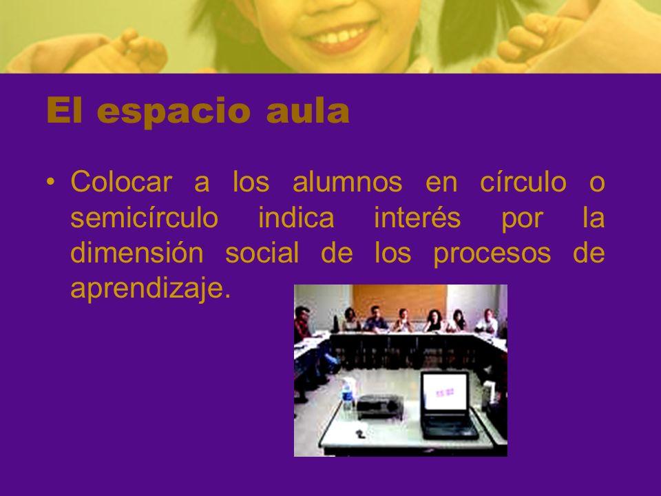 El espacio aulaColocar a los alumnos en círculo o semicírculo indica interés por la dimensión social de los procesos de aprendizaje.