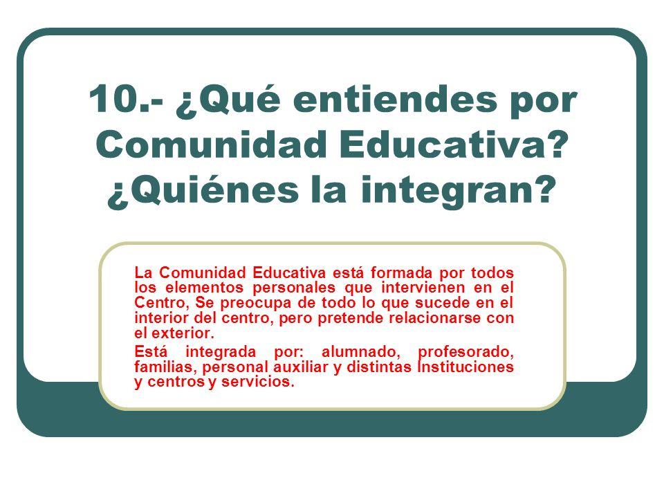 10.- ¿Qué entiendes por Comunidad Educativa ¿Quiénes la integran