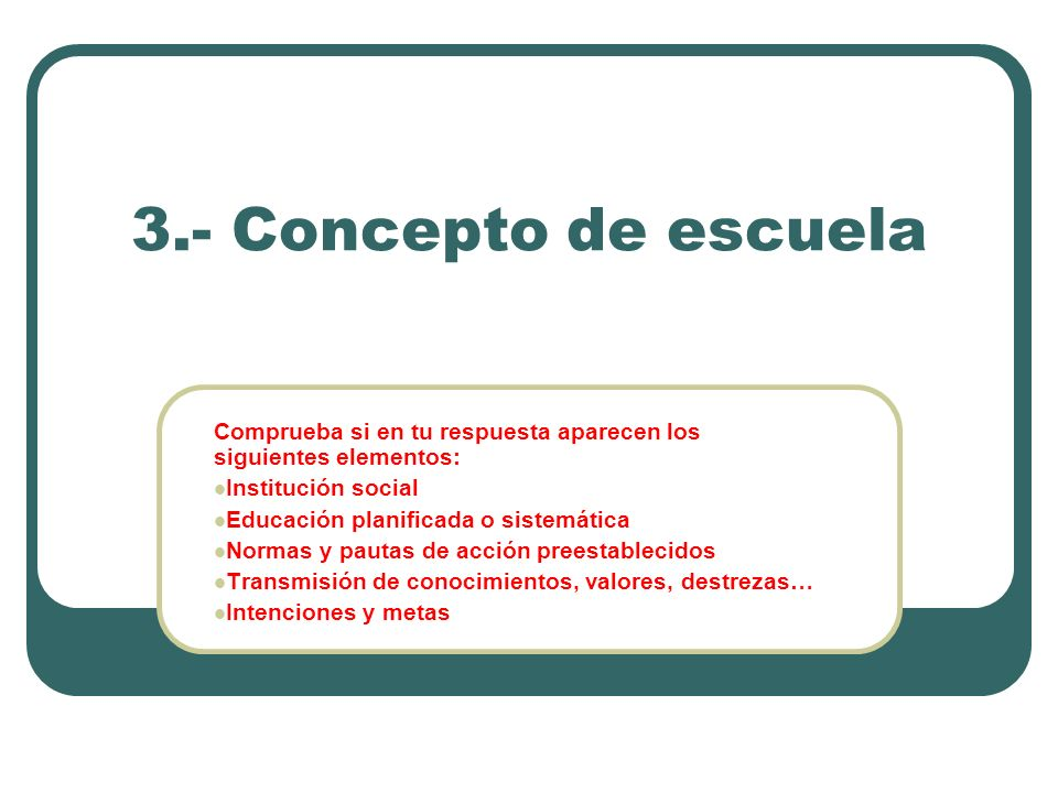 3.- Concepto de escuelaComprueba si en tu respuesta aparecen los siguientes elementos: Institución social.