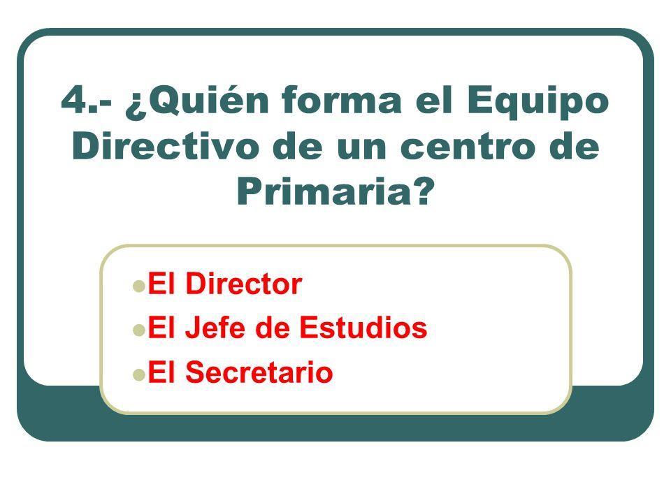 4.- ¿Quién forma el Equipo Directivo de un centro de Primaria