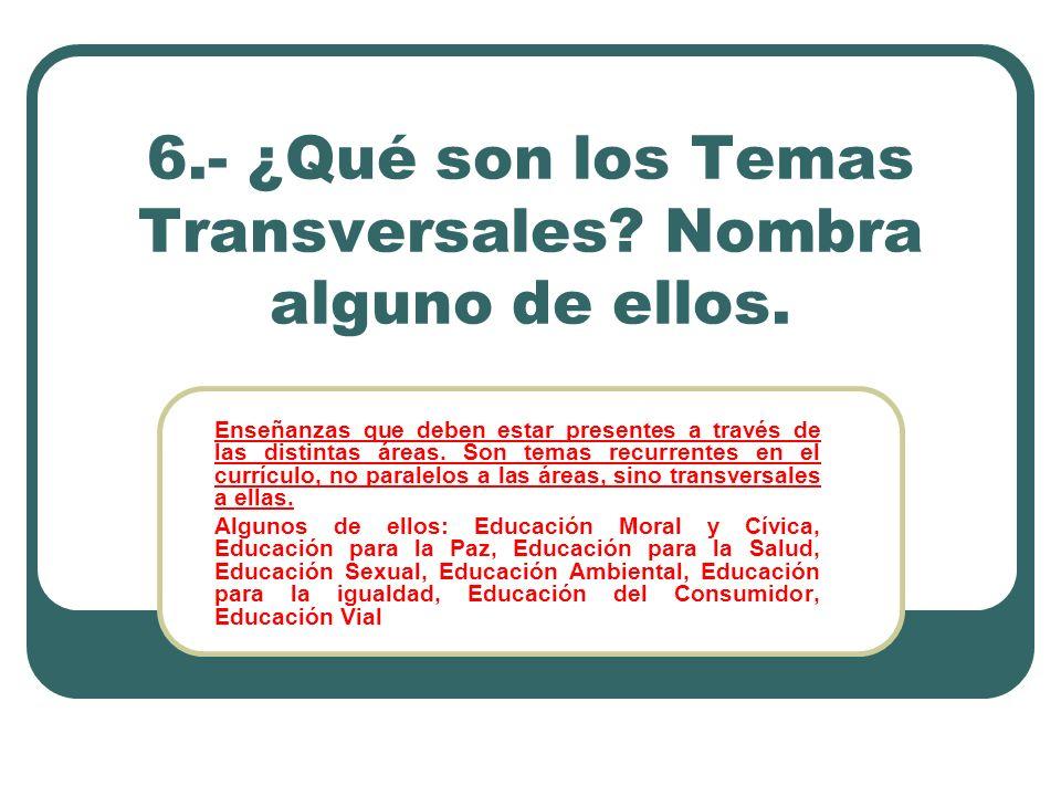 6.- ¿Qué son los Temas Transversales Nombra alguno de ellos.