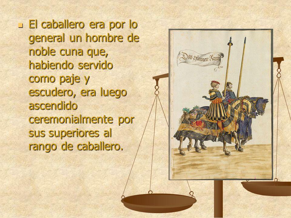 El caballero era por lo general un hombre de noble cuna que, habiendo servido como paje y escudero, era luego ascendido ceremonialmente por sus superiores al rango de caballero.