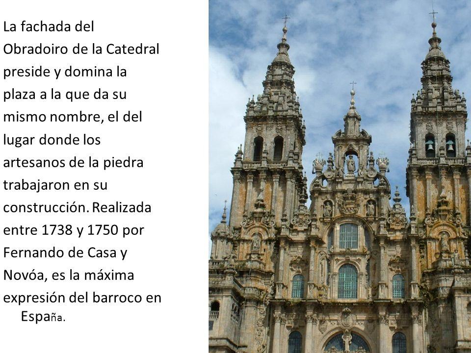 La fachada del Obradoiro de la Catedral. preside y domina la. plaza a la que da su. mismo nombre, el del.