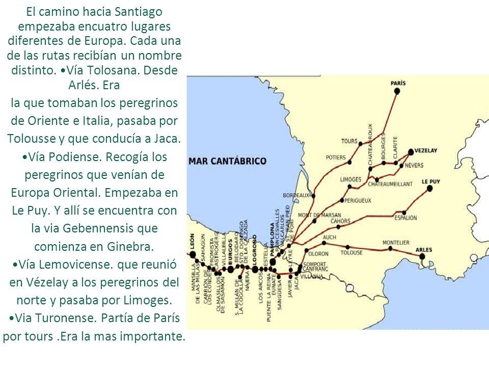 El camino hacia Santiago empezaba encuatro lugares diferentes de Europa. Cada una de las rutas recibían un nombre distinto. •Vía Tolosana. Desde Arlés. Era