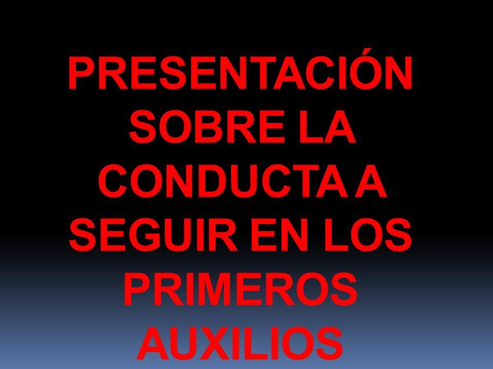 PRESENTACIÓN SOBRE LA CONDUCTA A SEGUIR EN LOS PRIMEROS AUXILIOS