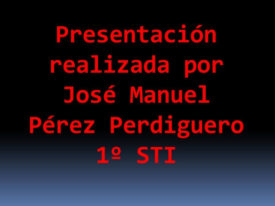 Presentación realizada por José Manuel Pérez Perdiguero 1º STI