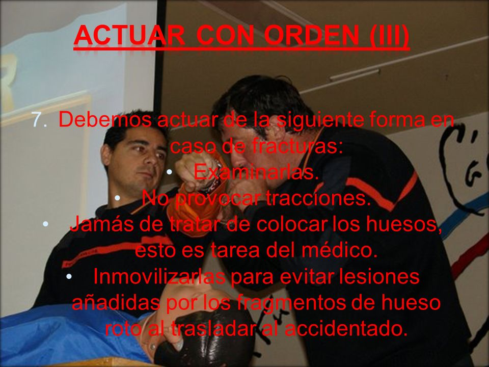 Actuar con orden (III) Debemos actuar de la siguiente forma en caso de fracturas: Examinarlas. No provocar tracciones.