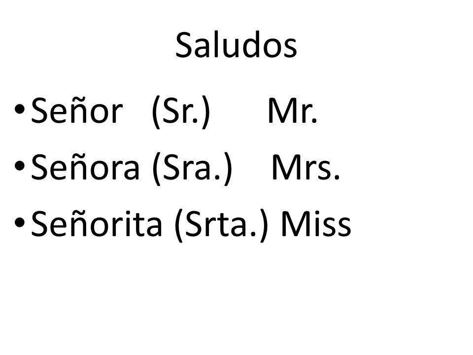 Saludos Señor (Sr.) Mr. Señora (Sra.) Mrs. Señorita (Srta.) Miss