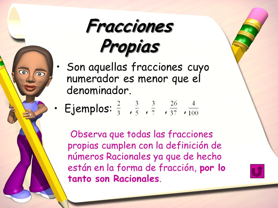 Fracciones PropiasSon aquellas fracciones cuyo numerador es menor que el denominador. Ejemplos: , , , ,