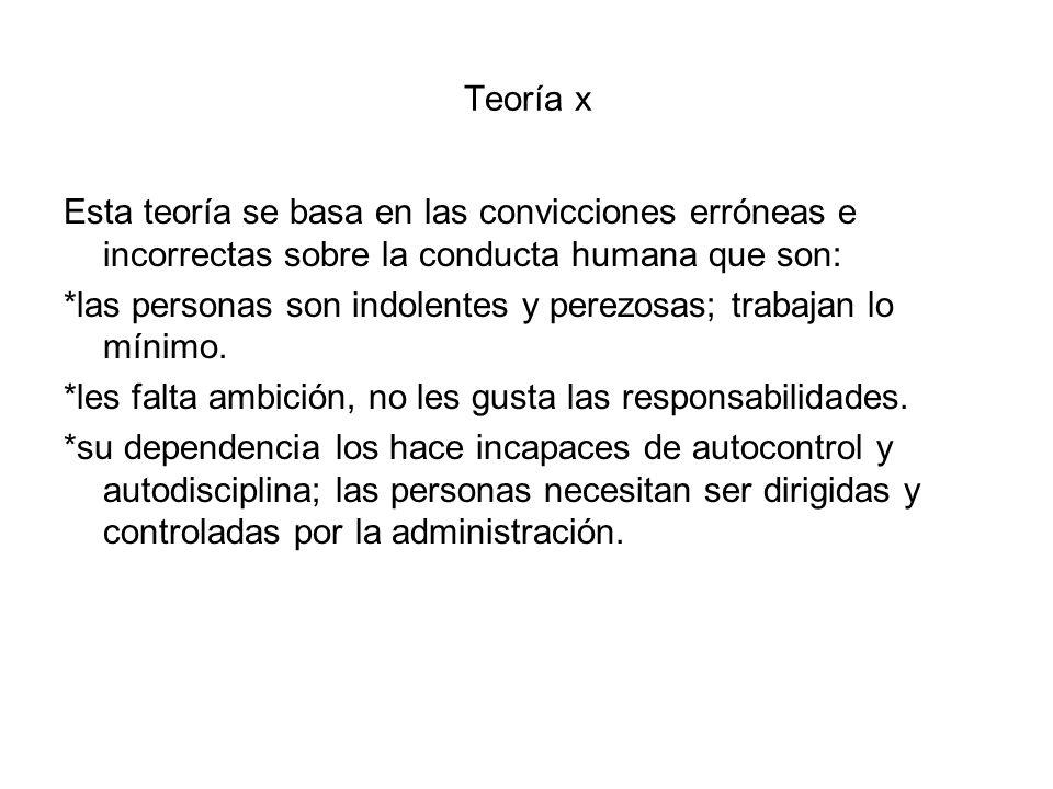 Teoría x Esta teoría se basa en las convicciones erróneas e incorrectas sobre la conducta humana que son: