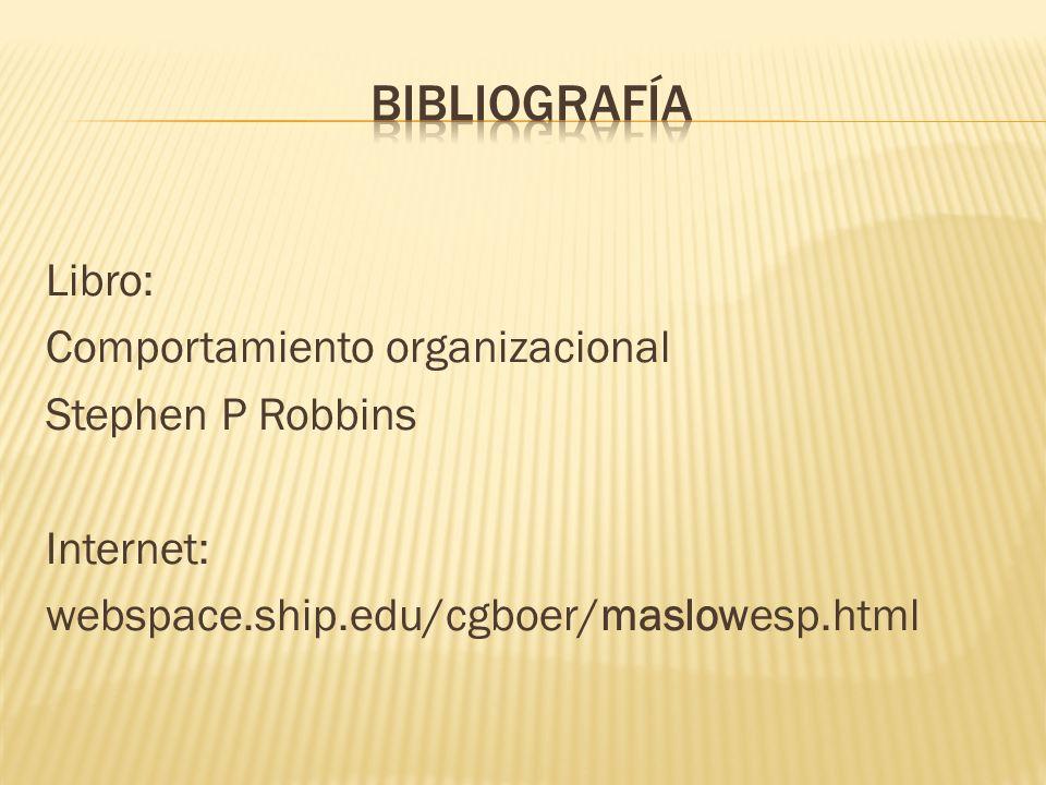 Bibliografía Libro: Comportamiento organizacional Stephen P Robbins Internet: webspace.ship.edu/cgboer/maslowesp.html