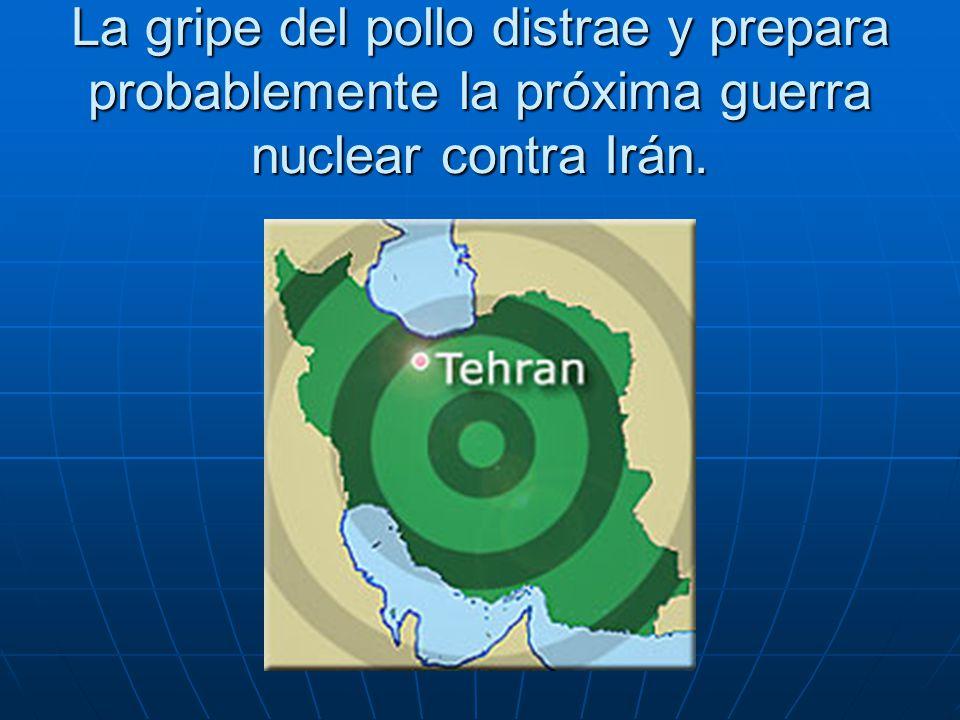 La gripe del pollo distrae y prepara probablemente la próxima guerra nuclear contra Irán.
