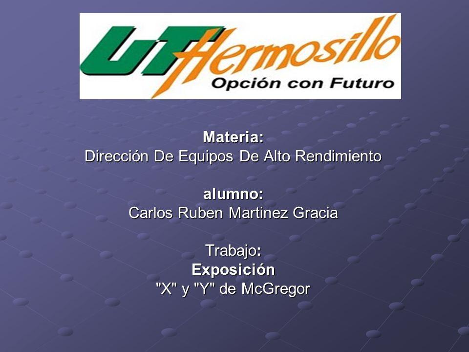 Materia: Dirección De Equipos De Alto Rendimiento alumno: Carlos Ruben Martinez Gracia Trabajo: Exposición X y Y de McGregor