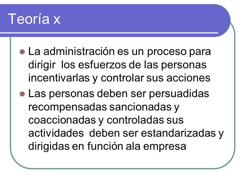 Teoría x La administración es un proceso para dirigir los esfuerzos de las personas incentivarlas y controlar sus acciones.