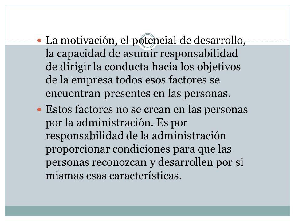 La motivación, el potencial de desarrollo, la capacidad de asumir responsabilidad de dirigir la conducta hacia los objetivos de la empresa todos esos factores se encuentran presentes en las personas.