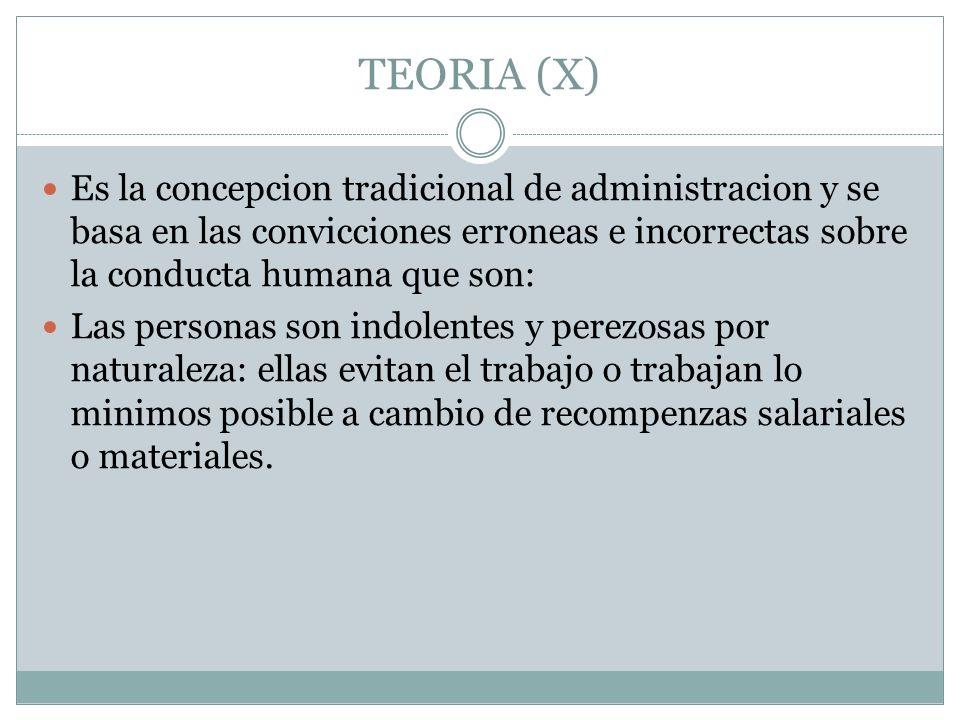 TEORIA (X)Es la concepcion tradicional de administracion y se basa en las convicciones erroneas e incorrectas sobre la conducta humana que son: