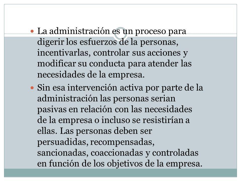 La administración es un proceso para digerir los esfuerzos de la personas, incentivarlas, controlar sus acciones y modificar su conducta para atender las necesidades de la empresa.