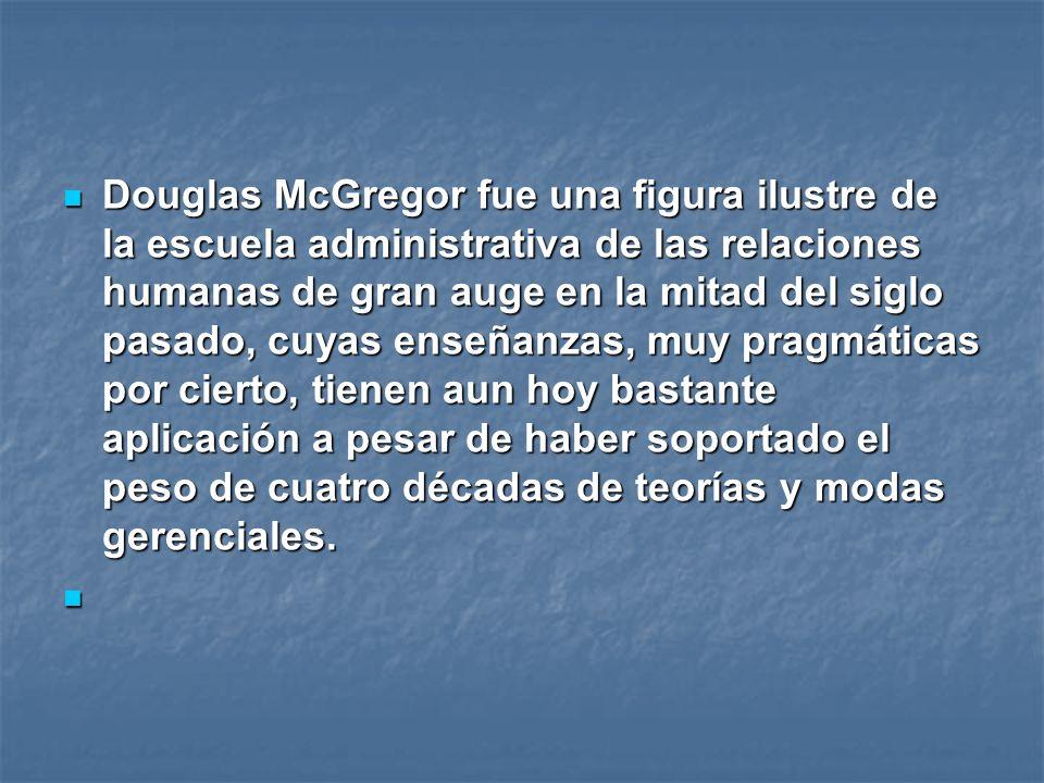 Douglas McGregor fue una figura ilustre de la escuela administrativa de las relaciones humanas de gran auge en la mitad del siglo pasado, cuyas enseñanzas, muy pragmáticas por cierto, tienen aun hoy bastante aplicación a pesar de haber soportado el peso de cuatro décadas de teorías y modas gerenciales.