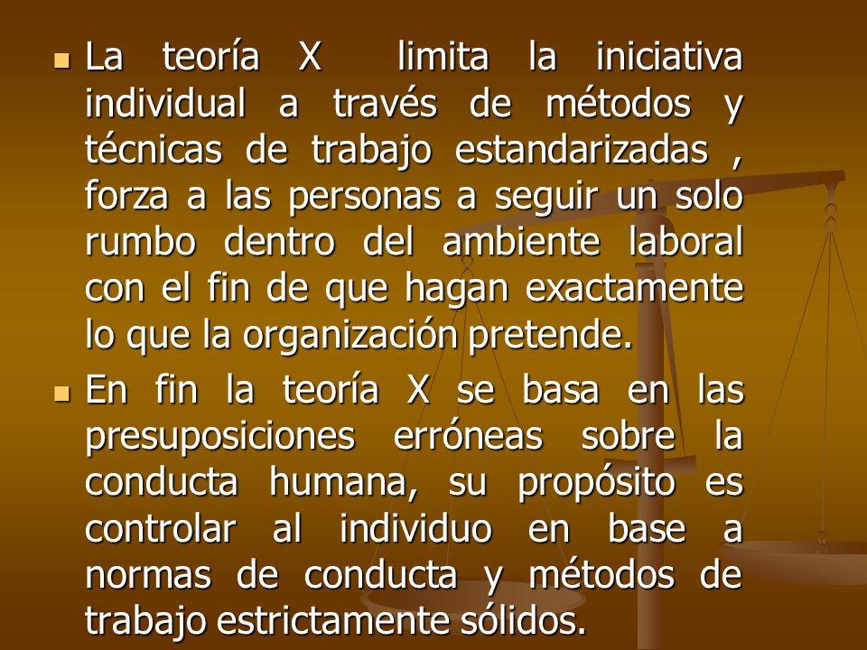 La teoría X limita la iniciativa individual a través de métodos y técnicas de trabajo estandarizadas , forza a las personas a seguir un solo rumbo dentro del ambiente laboral con el fin de que hagan exactamente lo que la organización pretende.