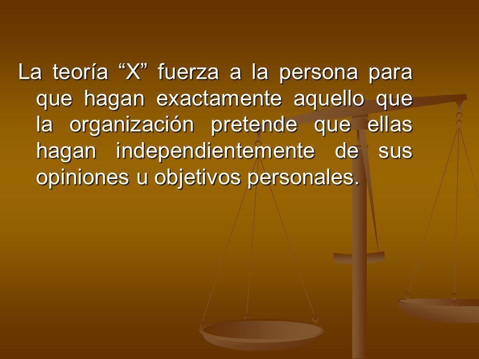 La teoría X fuerza a la persona para que hagan exactamente aquello que la organización pretende que ellas hagan independientemente de sus opiniones u objetivos personales.