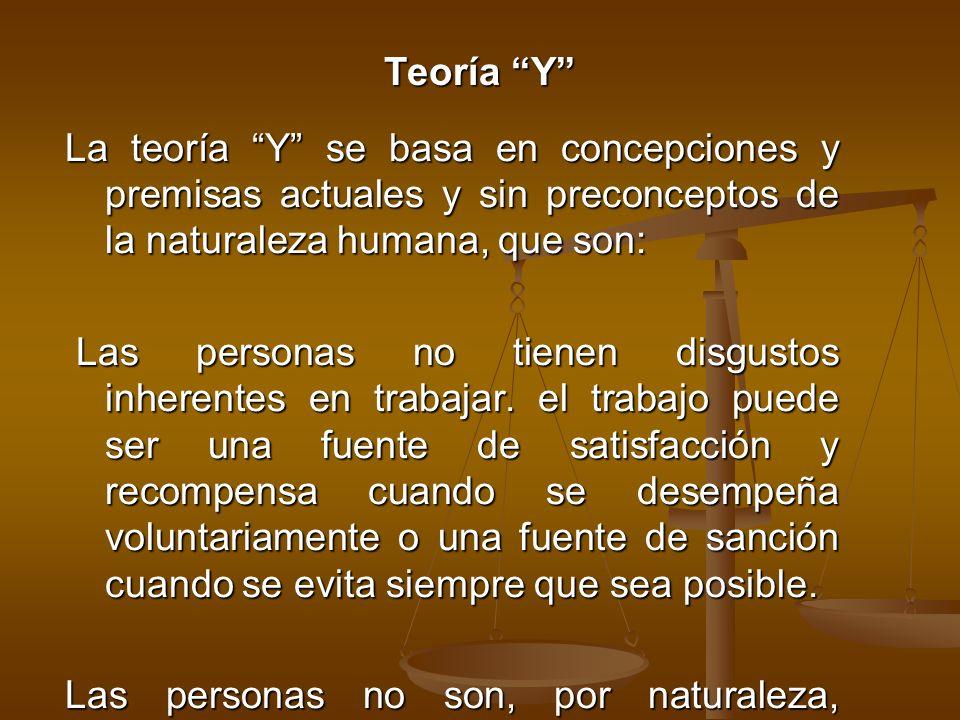 Teoría Y La teoría Y se basa en concepciones y premisas actuales y sin preconceptos de la naturaleza humana, que son: