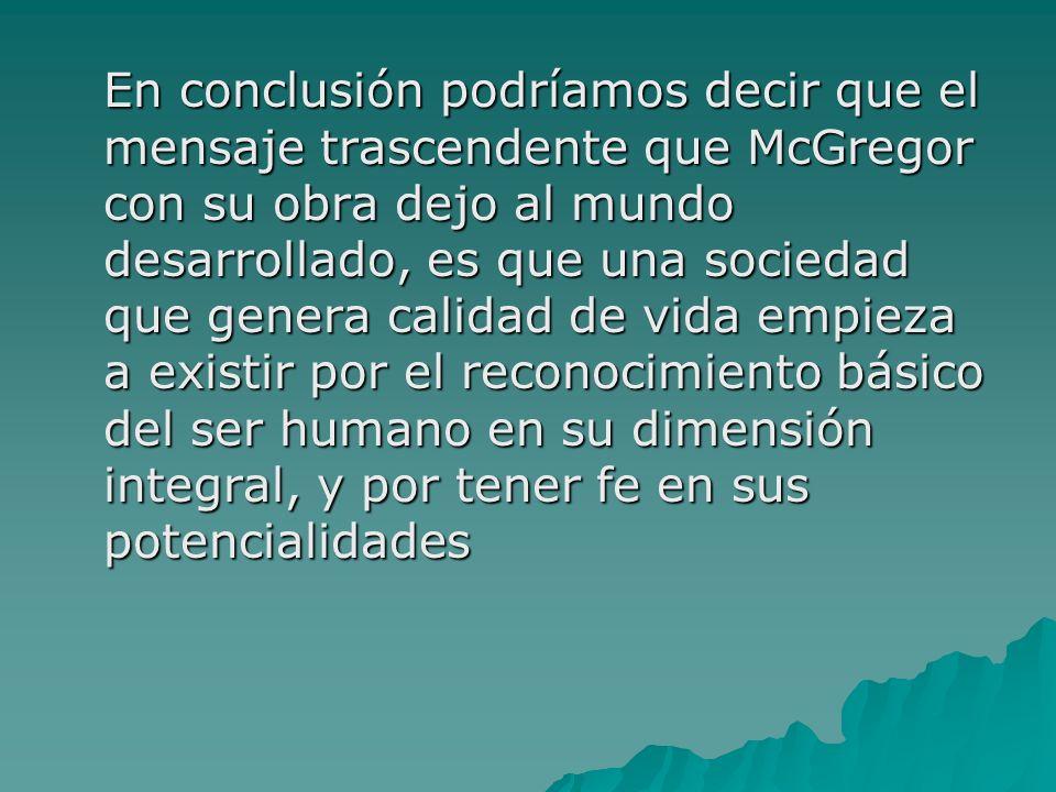 En conclusión podríamos decir que el mensaje trascendente que McGregor con su obra dejo al mundo desarrollado, es que una sociedad que genera calidad de vida empieza a existir por el reconocimiento básico del ser humano en su dimensión integral, y por tener fe en sus potencialidades