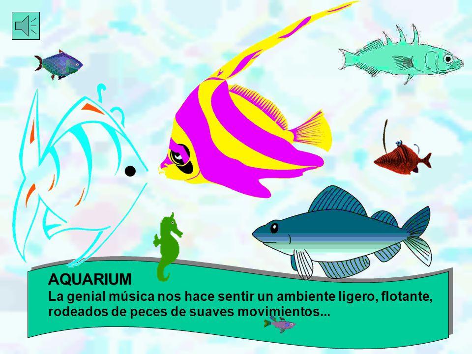 AQUARIUM La genial música nos hace sentir un ambiente ligero, flotante, rodeados de peces de suaves movimientos...