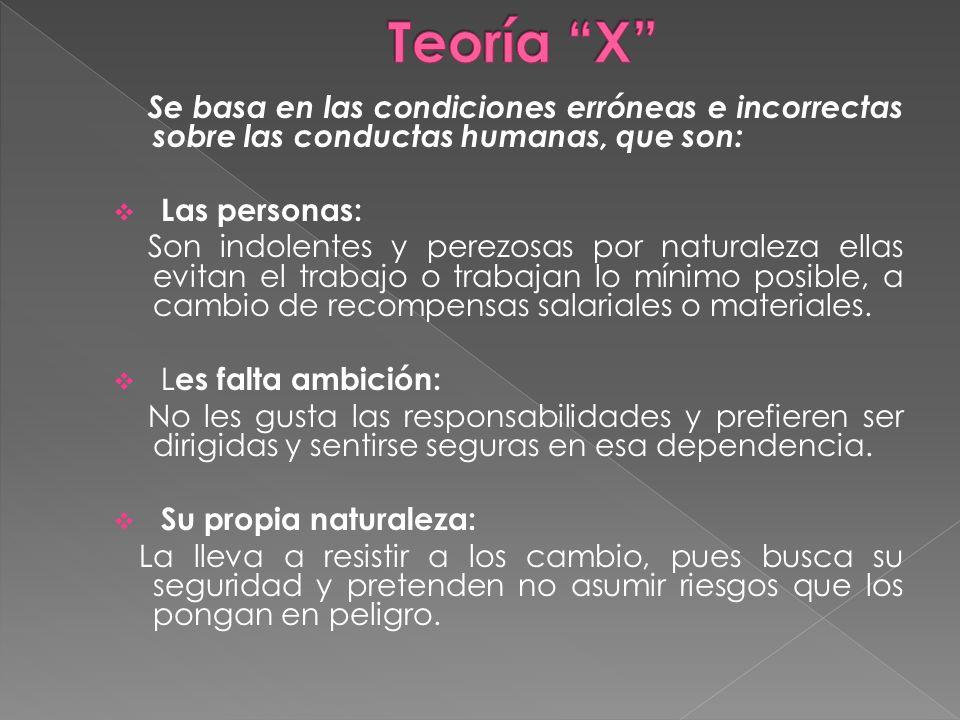 Teoría X Se basa en las condiciones erróneas e incorrectas sobre las conductas humanas, que son: Las personas: