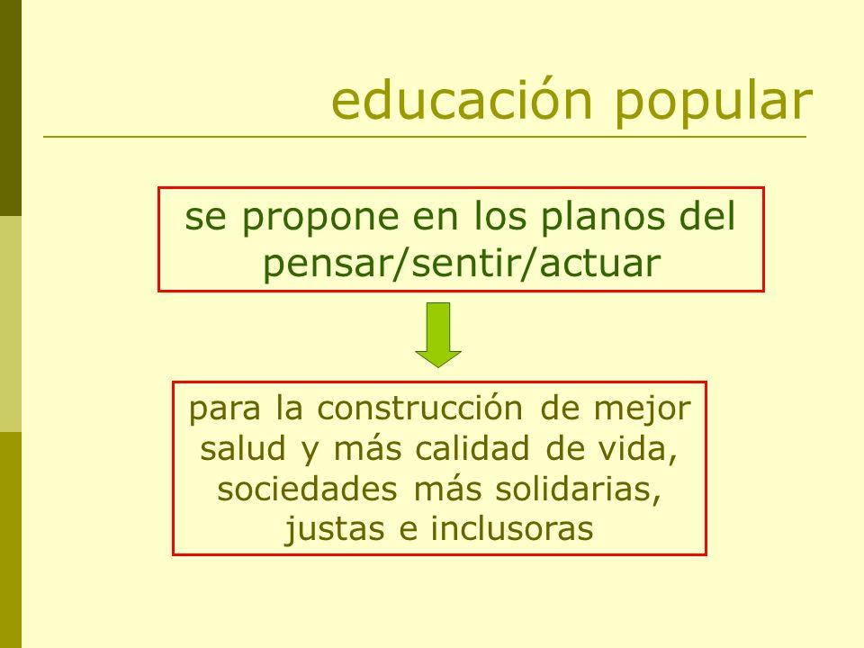 educación popular se propone en los planos del pensar/sentir/actuar