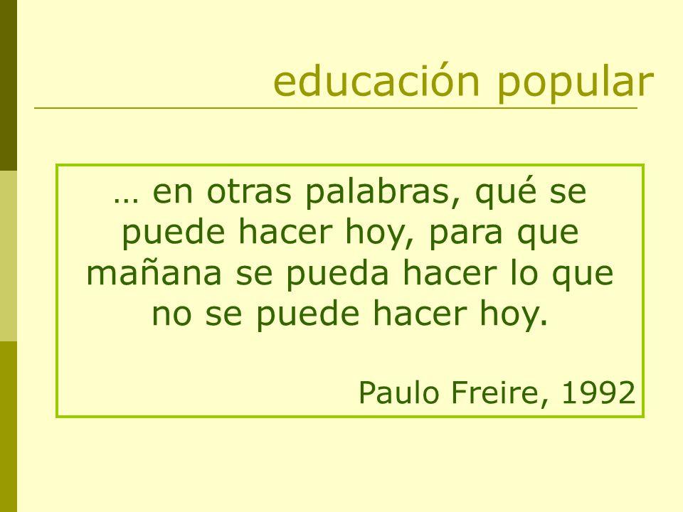 educación popular … en otras palabras, qué se puede hacer hoy, para que mañana se pueda hacer lo que no se puede hacer hoy.