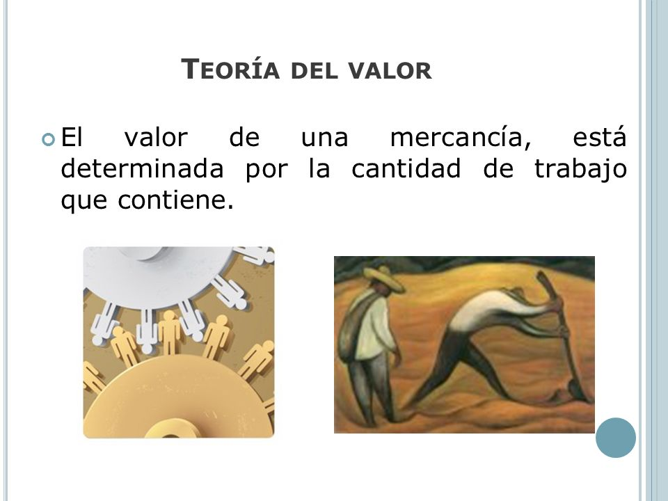 Teoría del valor El valor de una mercancía, está determinada por la cantidad de trabajo que contiene.
