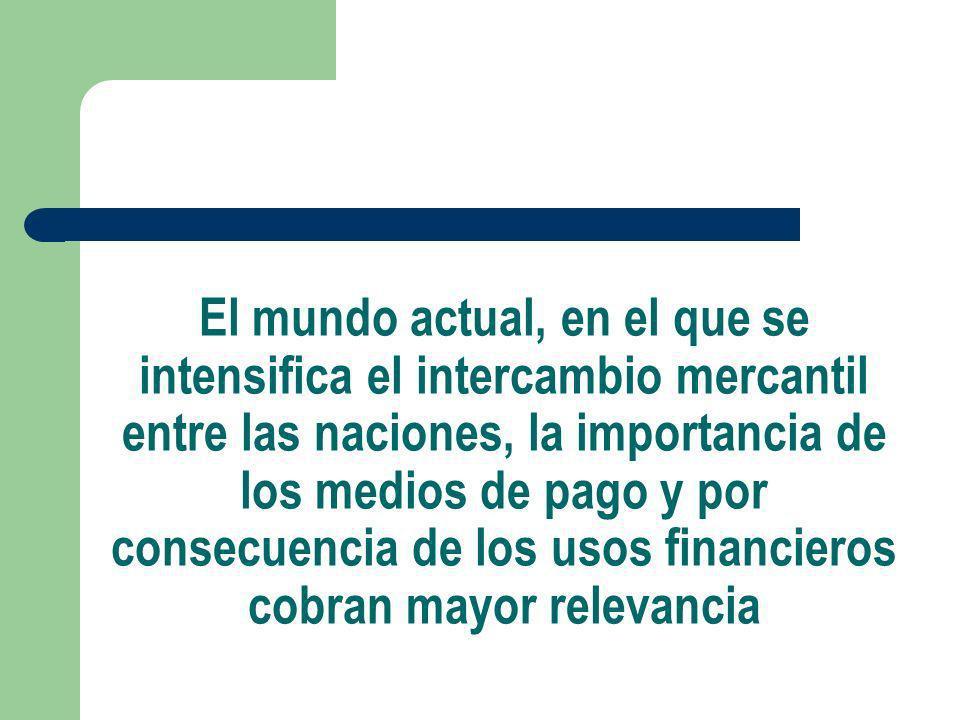 El mundo actual, en el que se intensifica el intercambio mercantil entre las naciones, la importancia de los medios de pago y por consecuencia de los usos financieros cobran mayor relevancia