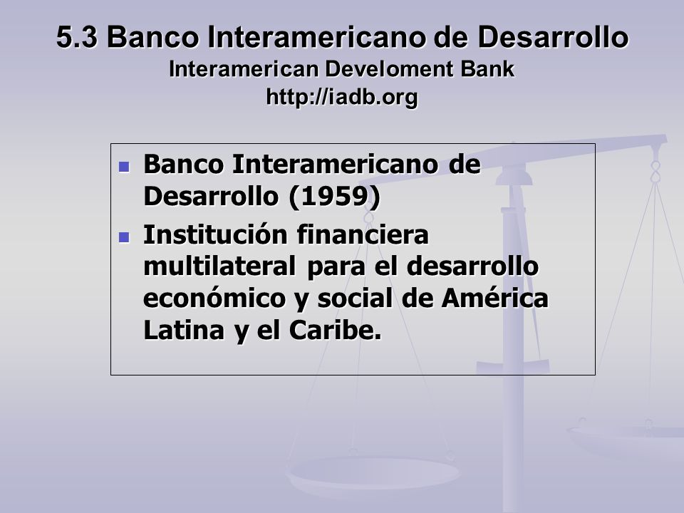 5.3 Banco Interamericano de Desarrollo Interamerican Develoment Bank http://iadb.org