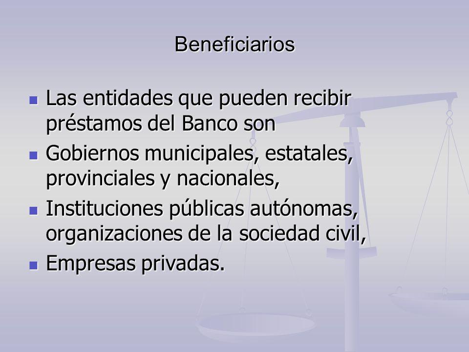 Beneficiarios Las entidades que pueden recibir préstamos del Banco son. Gobiernos municipales, estatales, provinciales y nacionales,