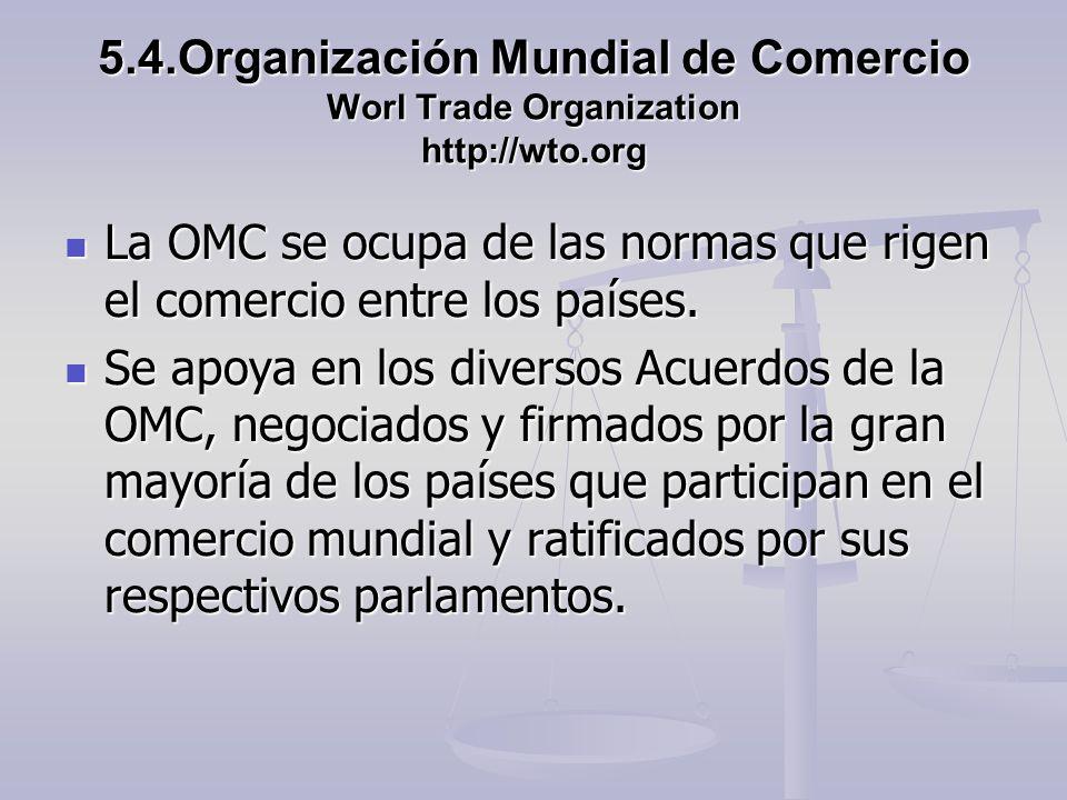 5.4.Organización Mundial de Comercio Worl Trade Organization http://wto.org