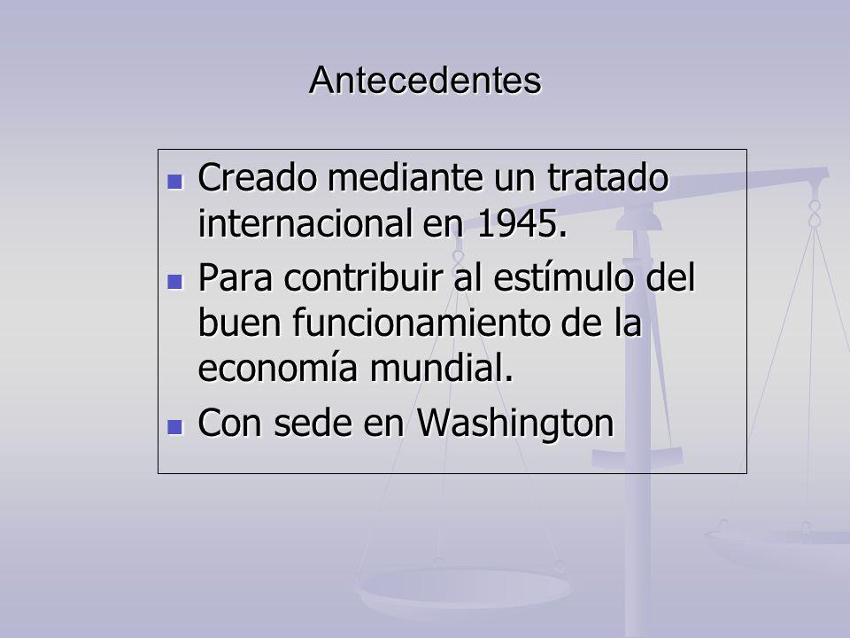 Antecedentes Creado mediante un tratado internacional en 1945. Para contribuir al estímulo del buen funcionamiento de la economía mundial.