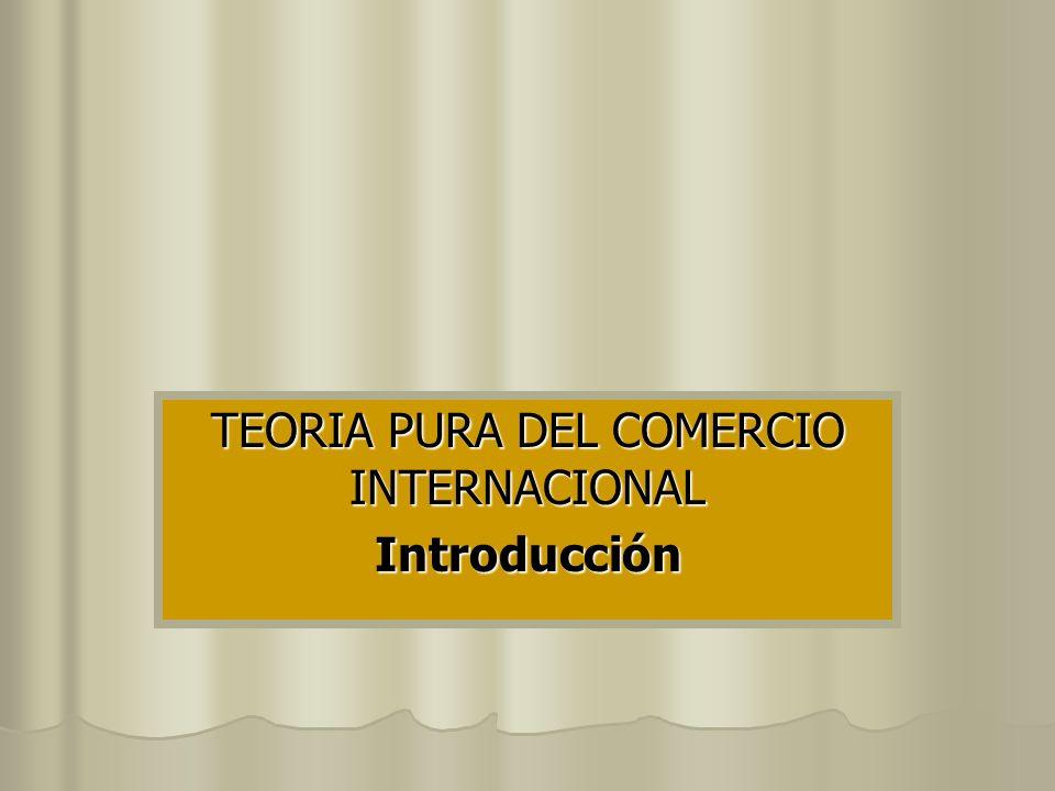 TEORIA PURA DEL COMERCIO INTERNACIONAL Introducción