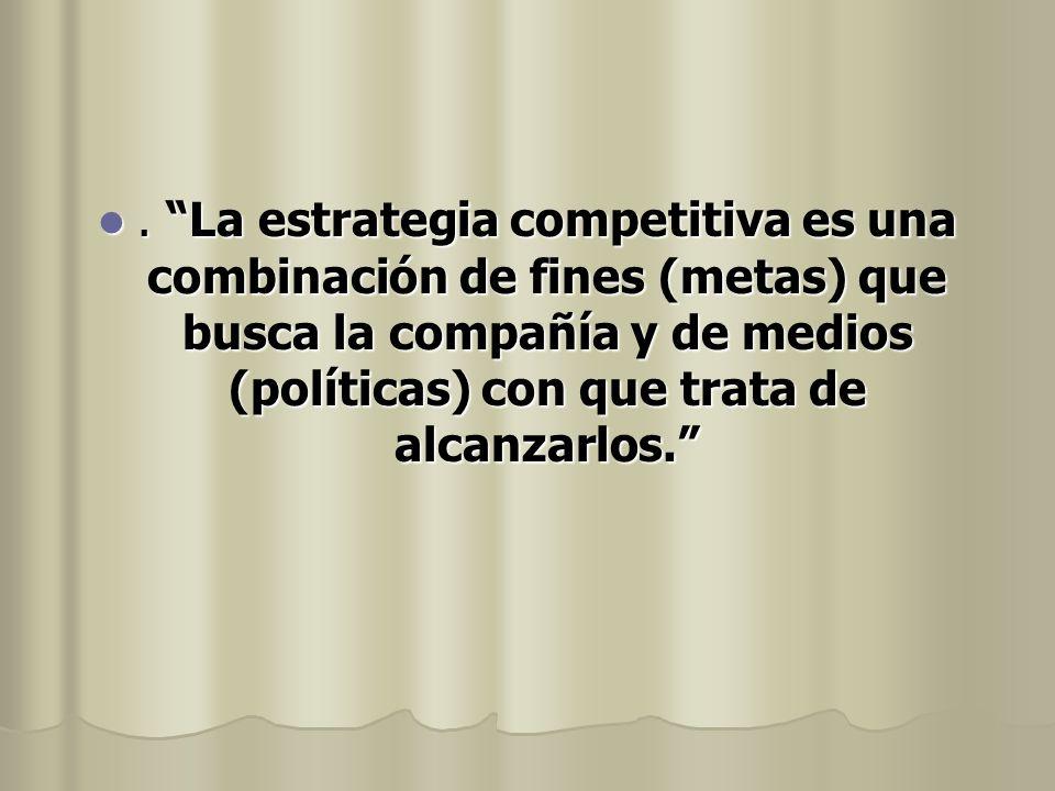 . La estrategia competitiva es una combinación de fines (metas) que busca la compañía y de medios (políticas) con que trata de alcanzarlos.