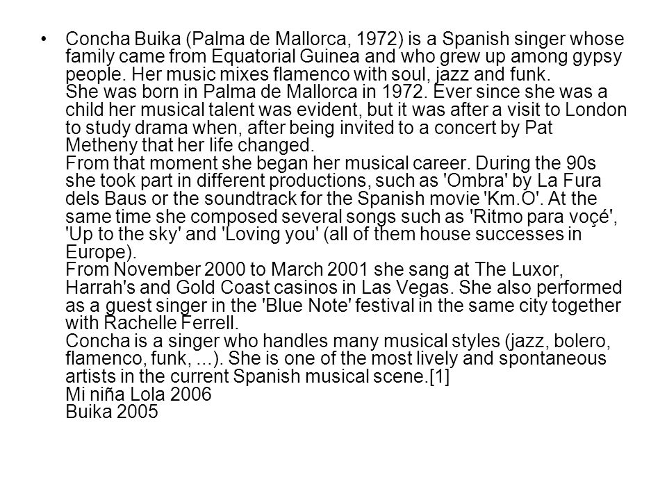 Concha Buika (Palma de Mallorca, 1972) is a Spanish singer whose family came from Equatorial Guinea and who grew up among gypsy people.