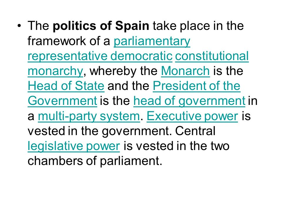 The politics of Spain take place in the framework of a parliamentary representative democratic constitutional monarchy, whereby the Monarch is the Head of State and the President of the Government is the head of government in a multi-party system.